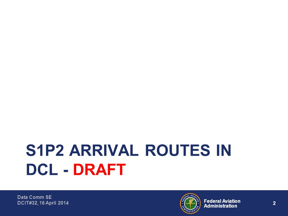 2 Federal Aviation Administration Data Comm SE DCIT#32, 16 April 2014 S1P2 ARRIVAL ROUTES IN DCL - DRAFT