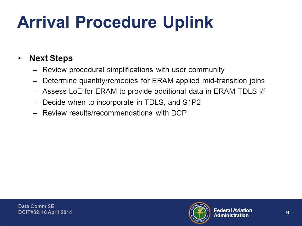9 Federal Aviation Administration Data Comm SE DCIT#32, 16 April 2014 Arrival Procedure Uplink Next Steps –Review procedural simplifications with user community –Determine quantity/remedies for ERAM applied mid-transition joins –Assess LoE for ERAM to provide additional data in ERAM-TDLS i/f –Decide when to incorporate in TDLS, and S1P2 –Review results/recommendations with DCP
