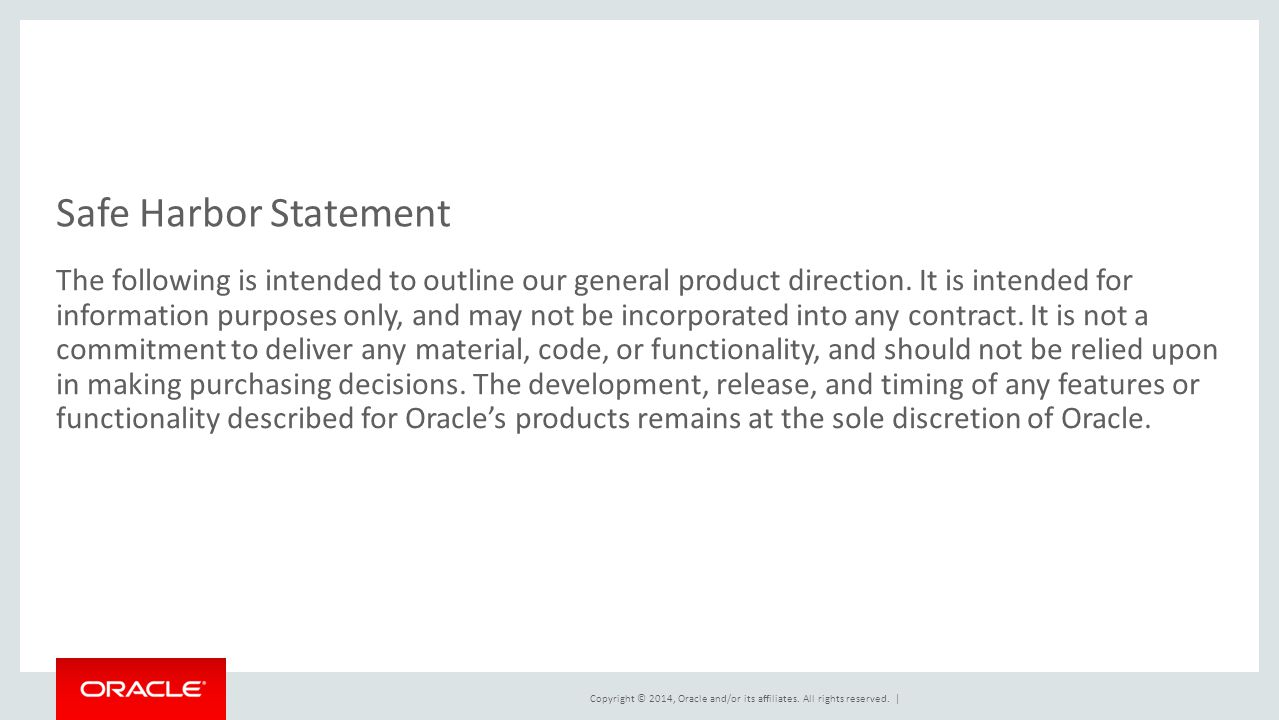 Copyright © 2014, Oracle and/or its affiliates. All rights reserved. | Safe Harbor Statement The following is intended to outline our general product