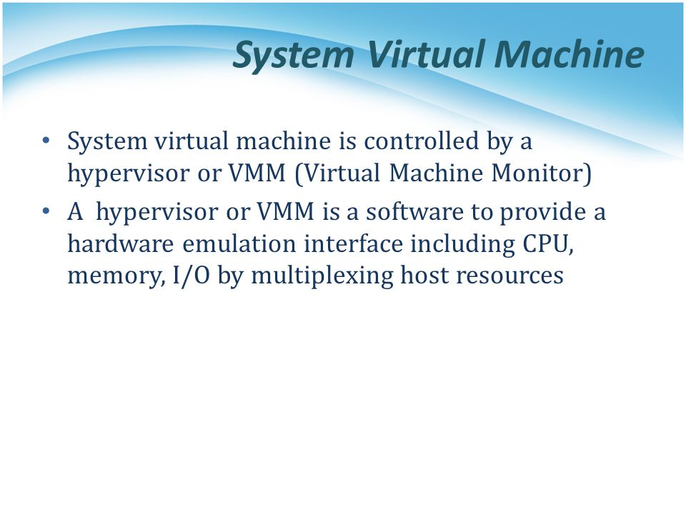 System Virtual Machine System virtual machine is controlled by a hypervisor or VMM (Virtual Machine Monitor) A hypervisor or VMM is a software to prov
