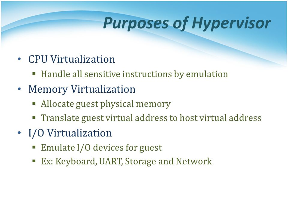 Purposes of Hypervisor CPU Virtualization  Handle all sensitive instructions by emulation Memory Virtualization  Allocate guest physical memory  Tr