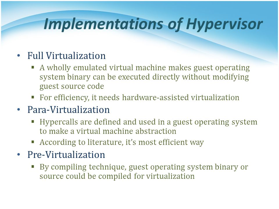 Implementations of Hypervisor Full Virtualization  A wholly emulated virtual machine makes guest operating system binary can be executed directly wit