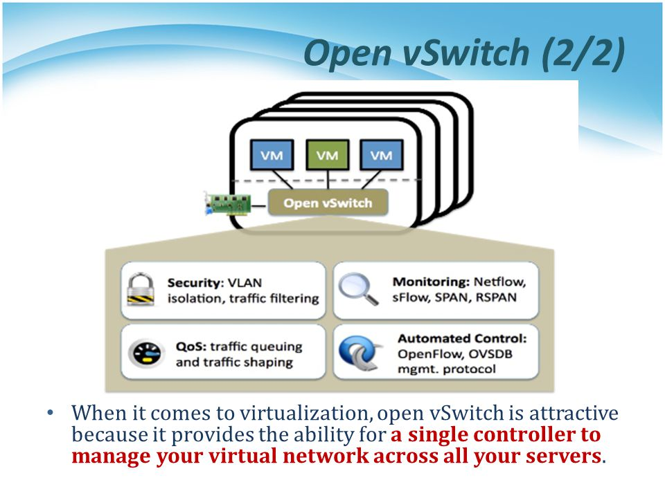 Open vSwitch (2/2) When it comes to virtualization, open vSwitch is attractive because it provides the ability for a single controller to manage your