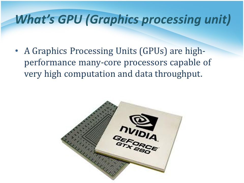 What's GPU (Graphics processing unit) A Graphics Processing Units (GPUs) are high- performance many-core processors capable of very high computation a