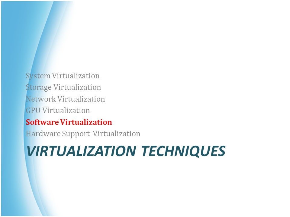 VIRTUALIZATION TECHNIQUES System Virtualization Storage Virtualization Network Virtualization GPU Virtualization Software Virtualization Hardware Supp