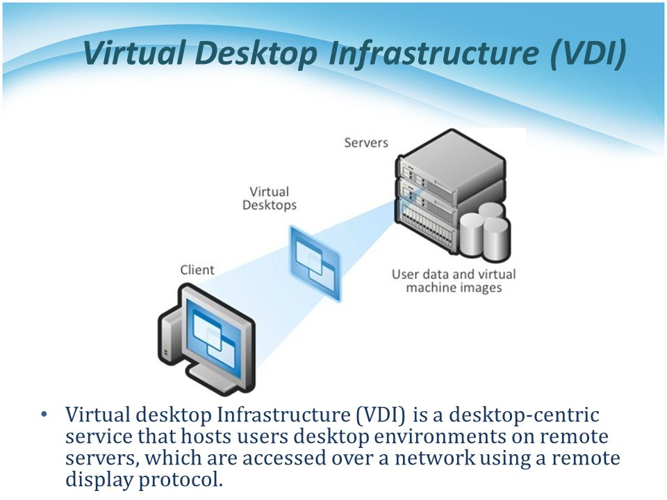 Virtual Desktop Infrastructure (VDI) Virtual desktop Infrastructure (VDI) is a desktop-centric service that hosts users desktop environments on remote