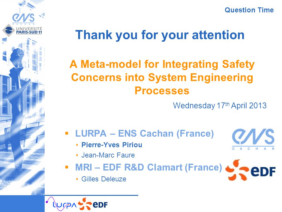 A Meta-model for Integrating Safety Concerns into System Engineering Processes  LURPA – ENS Cachan (France) Pierre-Yves Piriou Jean-Marc Faure  MRI – EDF R&D Clamart (France) Gilles Deleuze Wednesday 17 th April 2013 Thank you for your attention Question Time