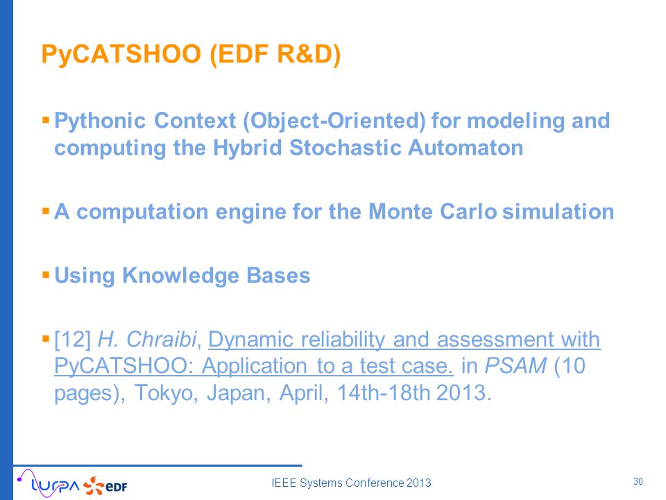 PyCATSHOO (EDF R&D)  Pythonic Context (Object-Oriented) for modeling and computing the Hybrid Stochastic Automaton  A computation engine for the Monte Carlo simulation  Using Knowledge Bases  [12] H.
