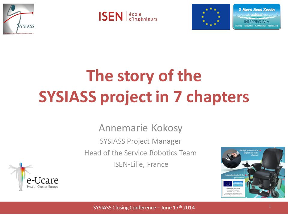 SYSIASS Closing Conference – June 17 th 2014 The story of the SYSIASS project in 7 chapters Annemarie Kokosy SYSIASS Project Manager Head of the Service Robotics Team ISEN-Lille, France 1