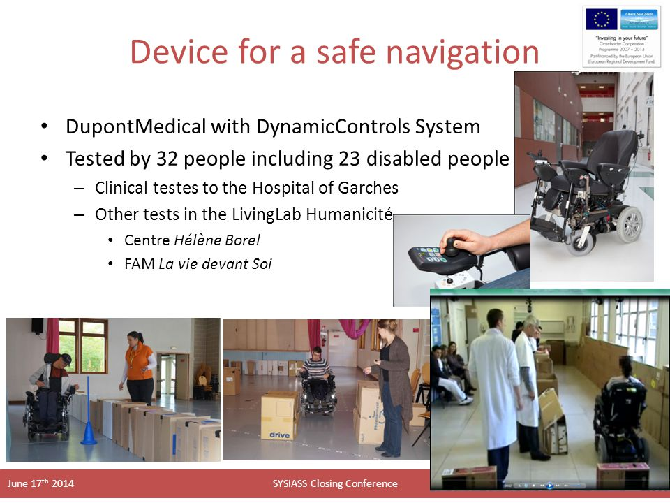 SYSIASS Closing Conference June 17 th 2014 Device for a safe navigation DupontMedical with DynamicControls System Tested by 32 people including 23 disabled people – Clinical testes to the Hospital of Garches – Other tests in the LivingLab Humanicité Centre Hélène Borel FAM La vie devant Soi 16