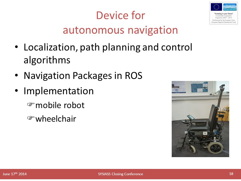 SYSIASS Closing Conference June 17 th 2014 Device for autonomous navigation Localization, path planning and control algorithms Navigation Packages in ROS Implementation  mobile robot  wheelchair 18