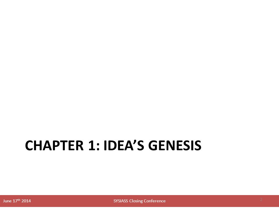 SYSIASS Closing Conference June 17 th 2014 CHAPTER 1: IDEA'S GENESIS 2