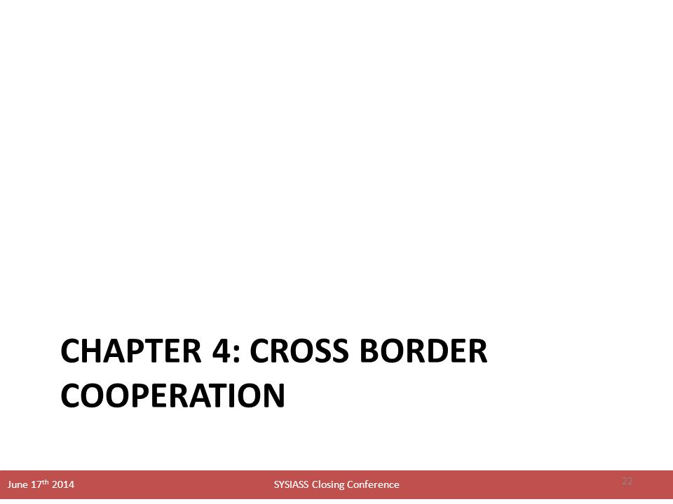 SYSIASS Closing Conference June 17 th 2014 CHAPTER 4: CROSS BORDER COOPERATION 22