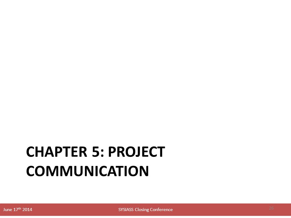 SYSIASS Closing Conference June 17 th 2014 CHAPTER 5: PROJECT COMMUNICATION 26