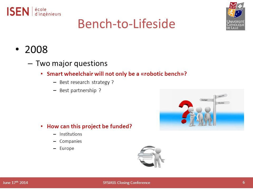 SYSIASS Closing Conference June 17 th 2014 Bench-to-Lifeside 2008 – Two major questions Smart wheelchair will not only be a «robotic bench».