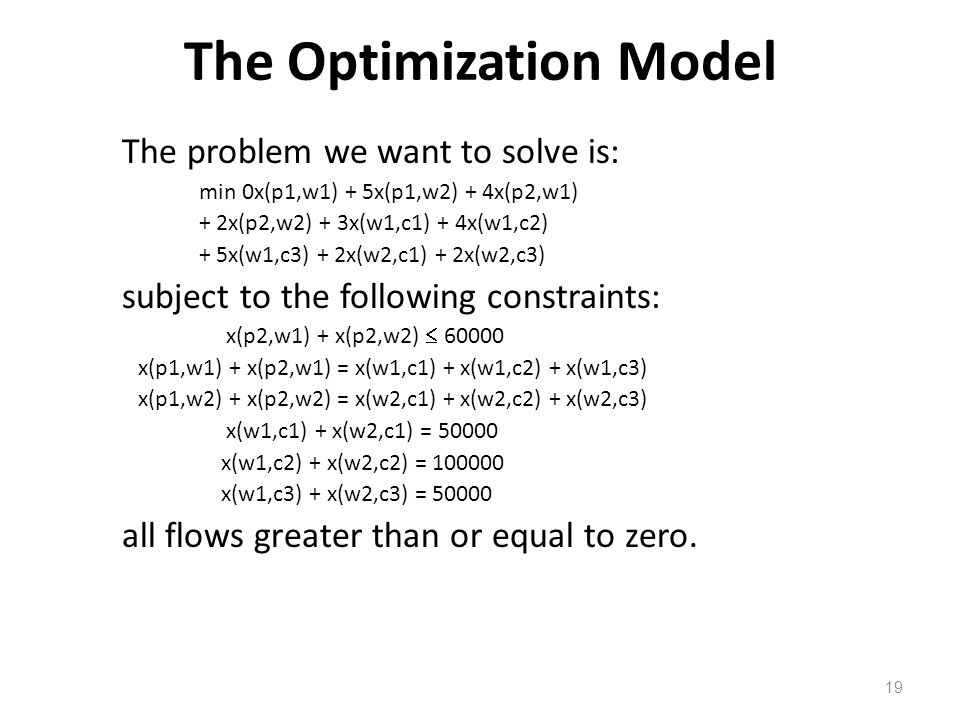 The Optimization Model The problem we want to solve is: min 0x(p1,w1) + 5x(p1,w2) + 4x(p2,w1) + 2x(p2,w2) + 3x(w1,c1) + 4x(w1,c2) + 5x(w1,c3) + 2x(w2,