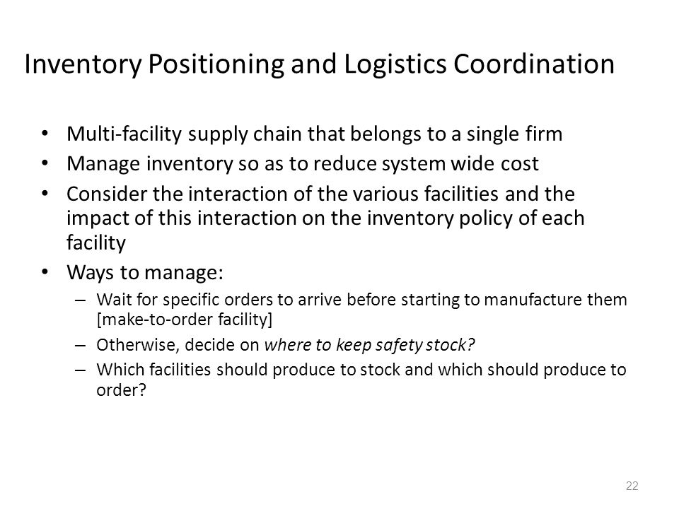 Inventory Positioning and Logistics Coordination Multi-facility supply chain that belongs to a single firm Manage inventory so as to reduce system wid