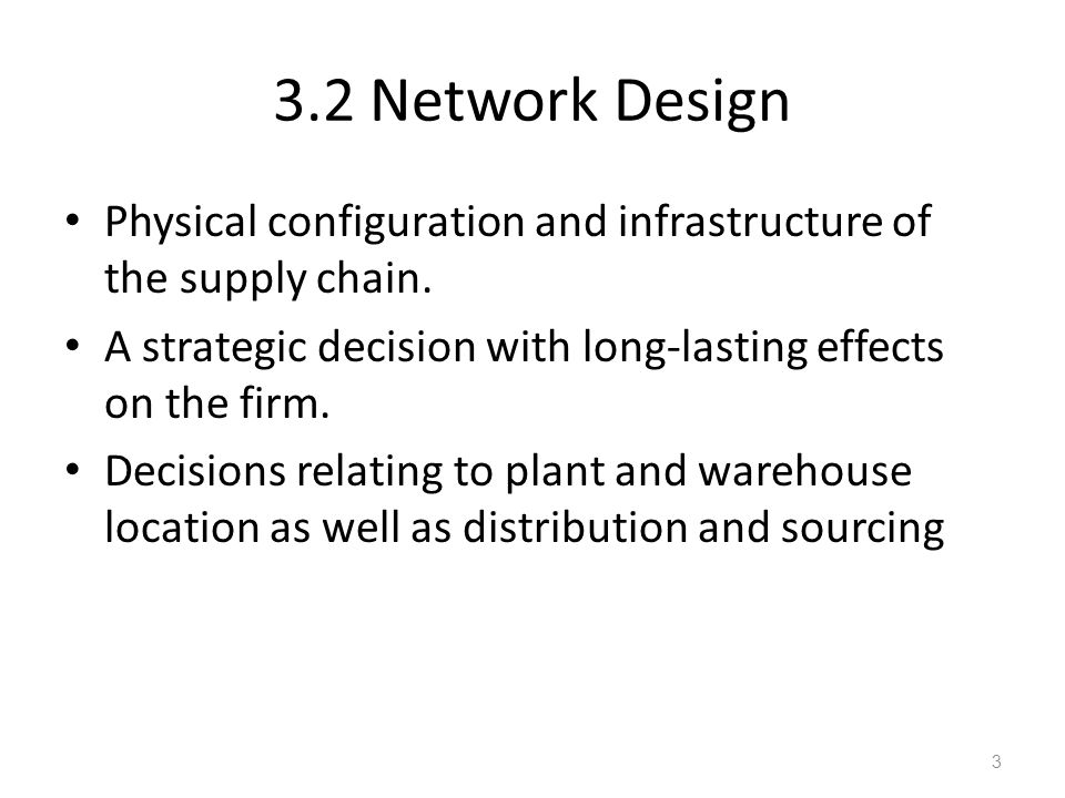 3.2 Network Design Physical configuration and infrastructure of the supply chain. A strategic decision with long-lasting effects on the firm. Decision