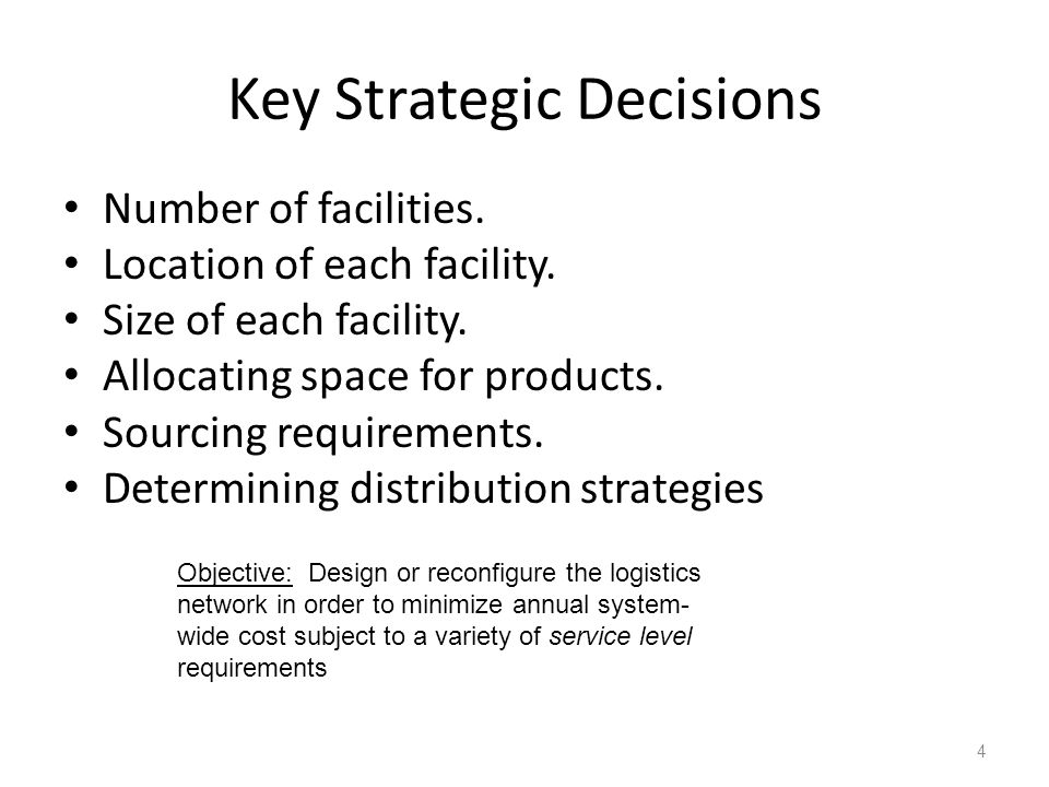 Key Strategic Decisions Number of facilities. Location of each facility. Size of each facility. Allocating space for products. Sourcing requirements.