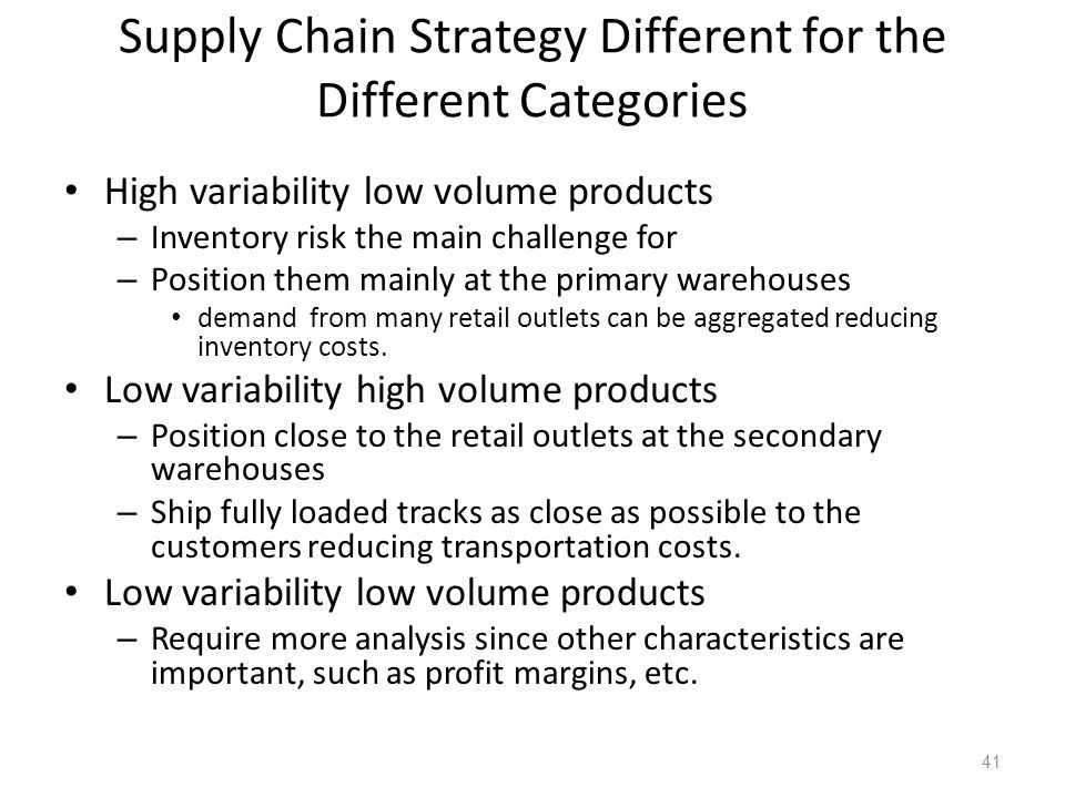 Supply Chain Strategy Different for the Different Categories High variability low volume products – Inventory risk the main challenge for – Position t