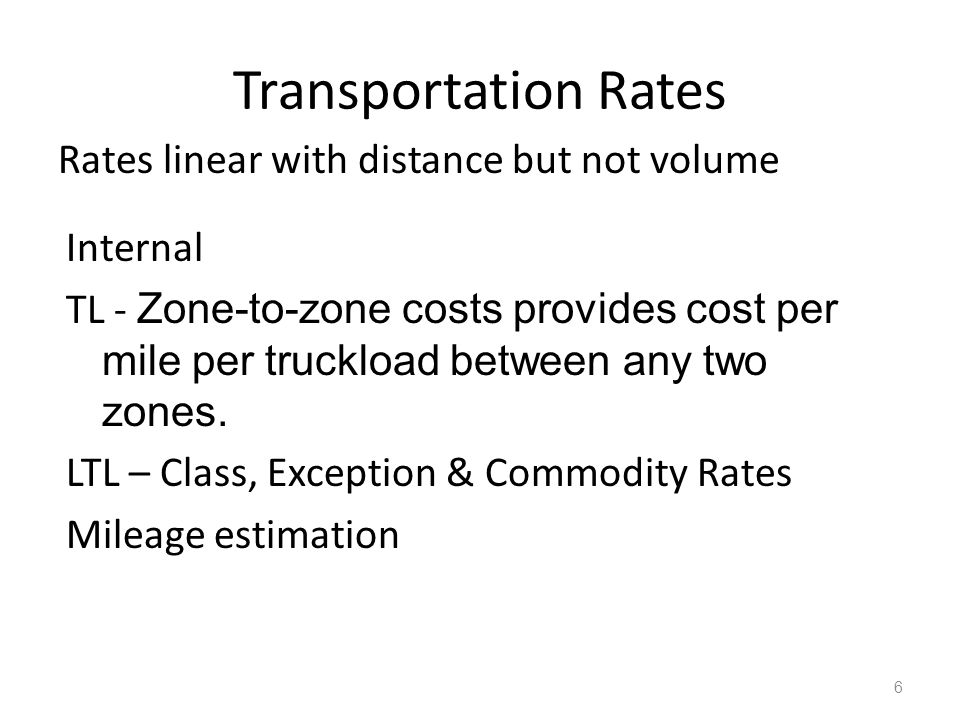 Transportation Rates Rates linear with distance but not volume 6 Internal TL - Zone-to-zone costs provides cost per mile per truckload between any two