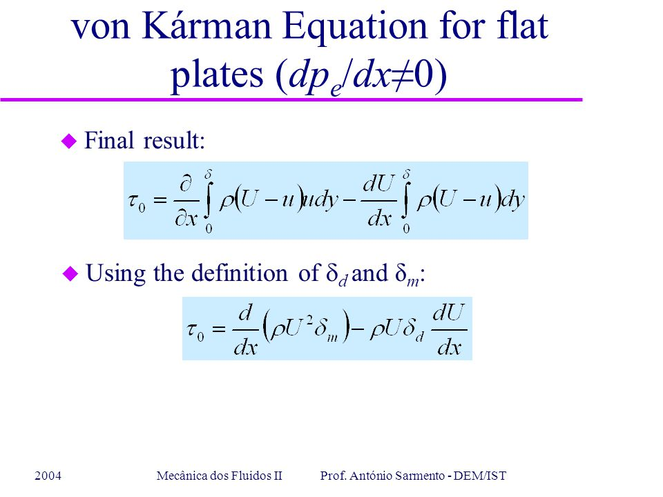 2004Mecânica dos Fluidos II Prof. António Sarmento - DEM/IST u Final result: u Using the definition of  d and δ m : von Kárman Equation for flat plat