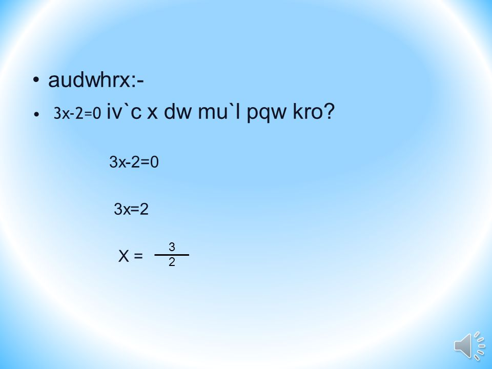 audwhrx:- 3 x -2=0 iv`c x dw mu`l pqw kro? 3x-2=0 3x=2 X = 3232