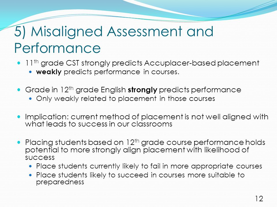 5) Misaligned Assessment and Performance 11 th grade CST strongly predicts Accuplacer-based placement weakly predicts performance in courses. Grade in
