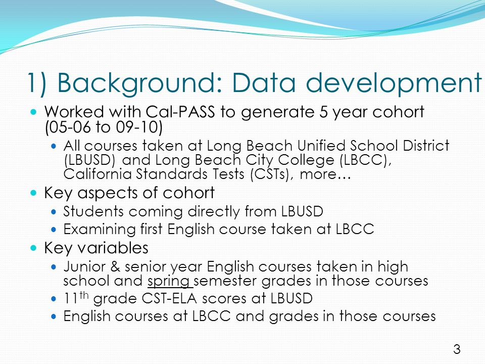 1) Background: Data development Worked with Cal-PASS to generate 5 year cohort (05-06 to 09-10) All courses taken at Long Beach Unified School District (LBUSD) and Long Beach City College (LBCC), California Standards Tests (CSTs), more… Key aspects of cohort Students coming directly from LBUSD Examining first English course taken at LBCC Key variables Junior & senior year English courses taken in high school and spring semester grades in those courses 11 th grade CST-ELA scores at LBUSD English courses at LBCC and grades in those courses 3