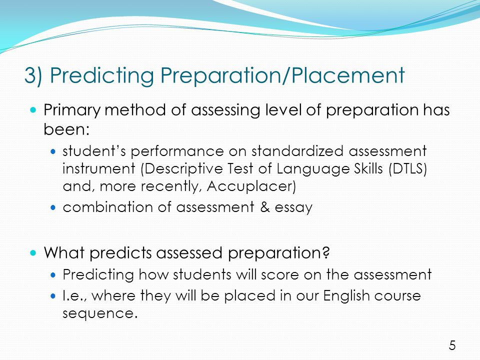 3) Predicting Preparation/Placement Primary method of assessing level of preparation has been: student's performance on standardized assessment instrument (Descriptive Test of Language Skills (DTLS) and, more recently, Accuplacer) combination of assessment & essay What predicts assessed preparation.