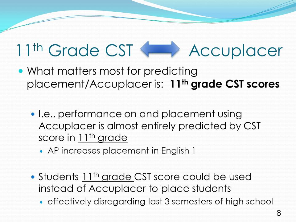 11 th Grade CST Accuplacer What matters most for predicting placement/Accuplacer is: 11 th grade CST scores I.e., performance on and placement using Accuplacer is almost entirely predicted by CST score in 11 th grade AP increases placement in English 1 Students 11 th grade CST score could be used instead of Accuplacer to place students effectively disregarding last 3 semesters of high school 8