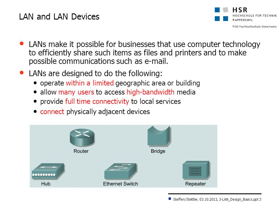 Steffen/Stettler, 03.10.2013, 3-LAN_Design_Basics.ppt 4 The Beginning of LAN Design Initial idea: shared media LAN Bus structure; CSMA/CD was access method Coax cable; transmission rate up to 10 Mbit/s, half-duplex