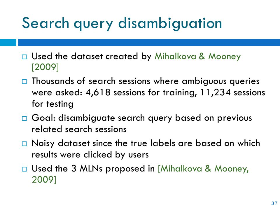 Search query disambiguation 37  Used the dataset created by Mihalkova & Mooney [2009]  Thousands of search sessions where ambiguous queries were asked: 4,618 sessions for training, 11,234 sessions for testing  Goal: disambiguate search query based on previous related search sessions  Noisy dataset since the true labels are based on which results were clicked by users  Used the 3 MLNs proposed in [Mihalkova & Mooney, 2009]