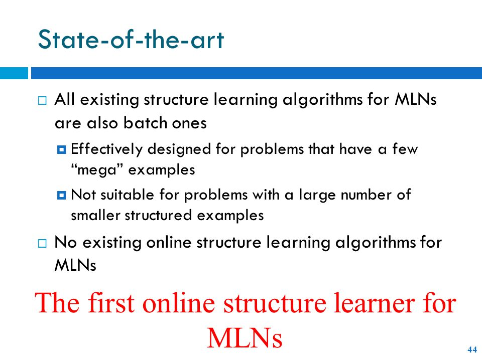 State-of-the-art 44  All existing structure learning algorithms for MLNs are also batch ones  Effectively designed for problems that have a few mega examples  Not suitable for problems with a large number of smaller structured examples  No existing online structure learning algorithms for MLNs The first online structure learner for MLNs