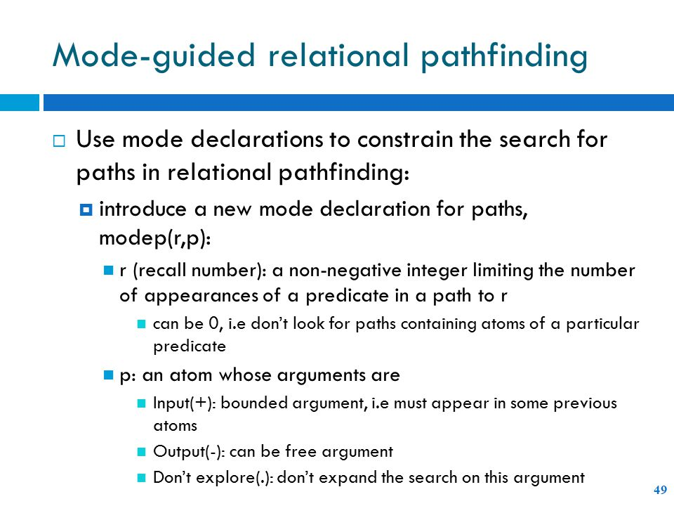 Mode-guided relational pathfinding 49  Use mode declarations to constrain the search for paths in relational pathfinding:  introduce a new mode declaration for paths, modep(r,p): r (recall number): a non-negative integer limiting the number of appearances of a predicate in a path to r can be 0, i.e don't look for paths containing atoms of a particular predicate p: an atom whose arguments are Input(+): bounded argument, i.e must appear in some previous atoms Output(-): can be free argument Don't explore(.): don't expand the search on this argument