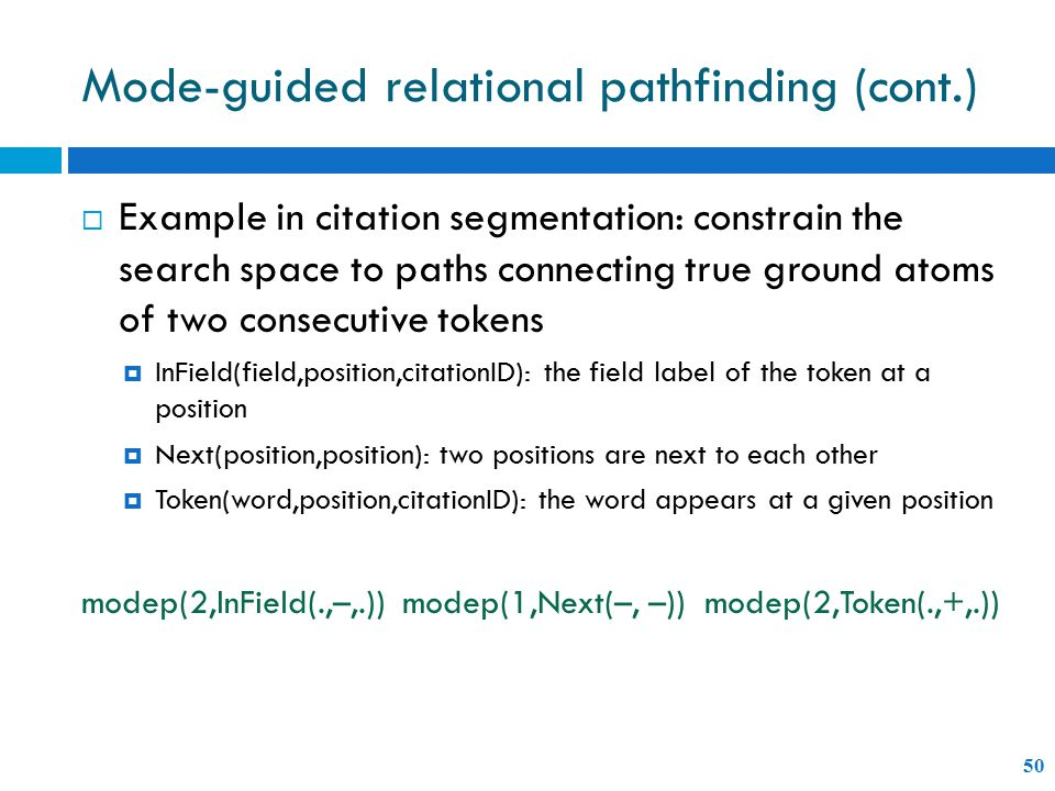 Mode-guided relational pathfinding (cont.) 50  Example in citation segmentation: constrain the search space to paths connecting true ground atoms of two consecutive tokens  InField(field,position,citationID): the field label of the token at a position  Next(position,position): two positions are next to each other  Token(word,position,citationID): the word appears at a given position modep(2,InField(.,–,.)) modep(1,Next(–, –)) modep(2,Token(.,+,.))