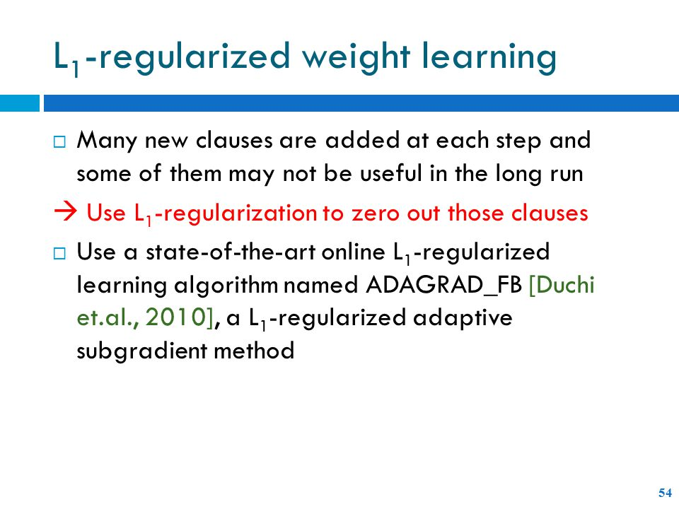 L 1 -regularized weight learning 54  Many new clauses are added at each step and some of them may not be useful in the long run  Use L 1 -regularization to zero out those clauses  Use a state-of-the-art online L 1 -regularized learning algorithm named ADAGRAD_FB [Duchi et.al., 2010], a L 1 -regularized adaptive subgradient method
