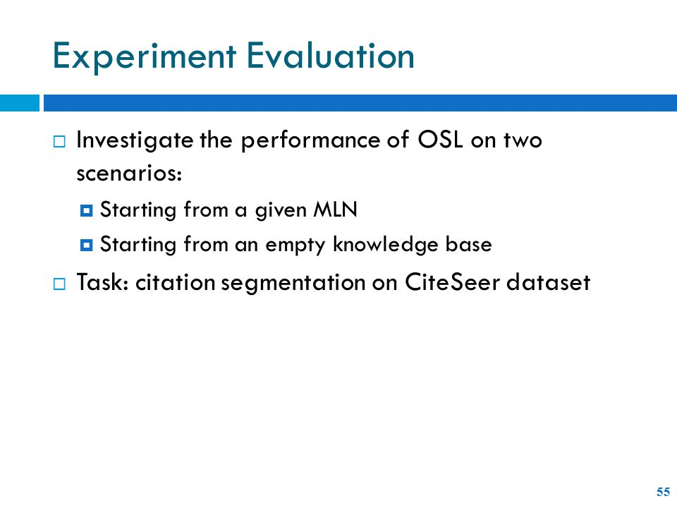 Experiment Evaluation 55  Investigate the performance of OSL on two scenarios:  Starting from a given MLN  Starting from an empty knowledge base  Task: citation segmentation on CiteSeer dataset