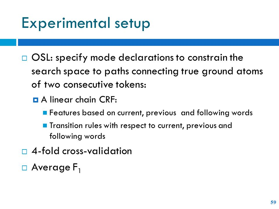 Experimental setup 59  OSL: specify mode declarations to constrain the search space to paths connecting true ground atoms of two consecutive tokens:  A linear chain CRF: Features based on current, previous and following words Transition rules with respect to current, previous and following words  4-fold cross-validation  Average F 1