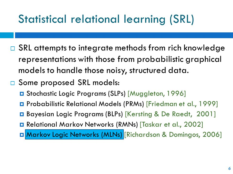 Statistical relational learning (SRL) 6  SRL attempts to integrate methods from rich knowledge representations with those from probabilistic graphical models to handle those noisy, structured data.