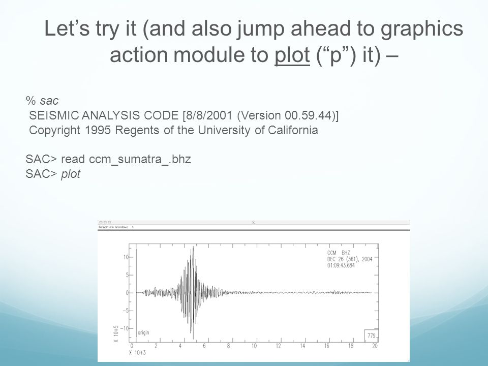 Let's try it (and also jump ahead to graphics action module to plot ( p ) it) – % sac SEISMIC ANALYSIS CODE [09/04/2008 (Version 101.2)] Copyright 1995 Regents of the University of California SAC> read ccm_sumatra_.bhz SAC> plot