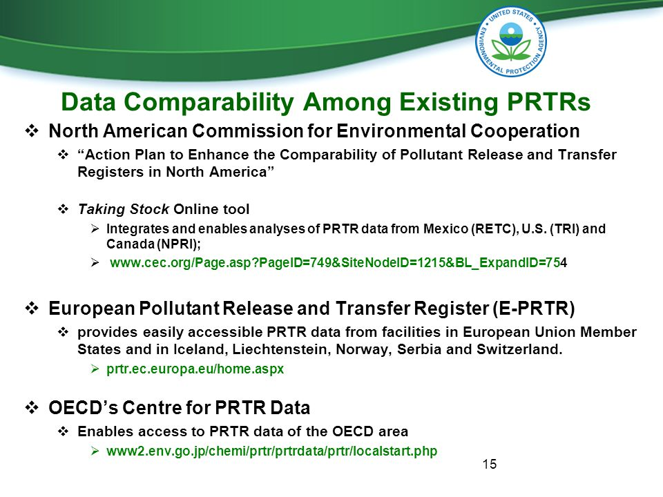 Data Comparability Among Existing PRTRs  North American Commission for Environmental Cooperation  Action Plan to Enhance the Comparability of Pollutant Release and Transfer Registers in North America  Taking Stock Online tool  Integrates and enables analyses of PRTR data from Mexico (RETC), U.S.