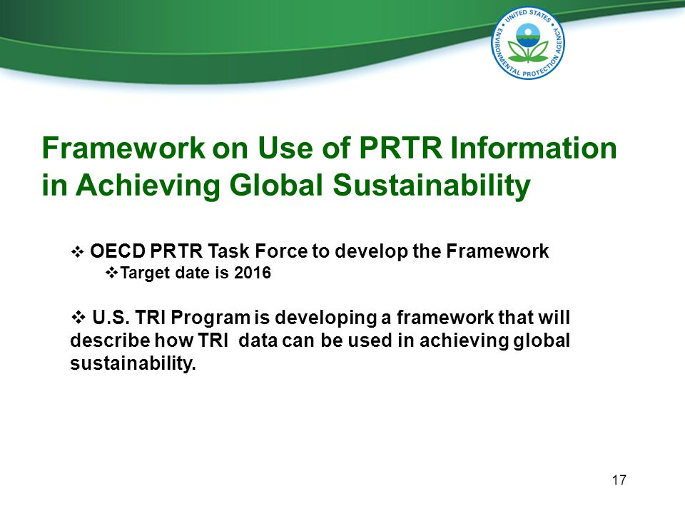 17 Framework on Use of PRTR Information in Achieving Global Sustainability  OECD PRTR Task Force to develop the Framework  Target date is 2016  U.S.