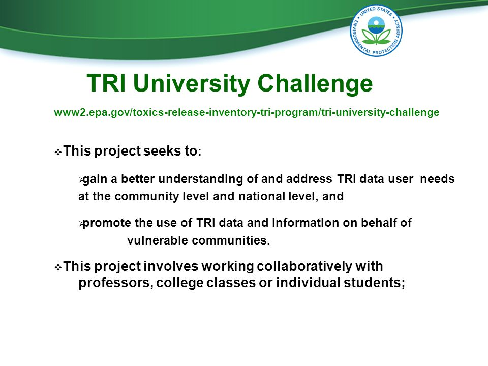  This project seeks to :  gain a better understanding of and address TRI data user needs at the community level and national level, and  promote the use of TRI data and information on behalf of vulnerable communities.