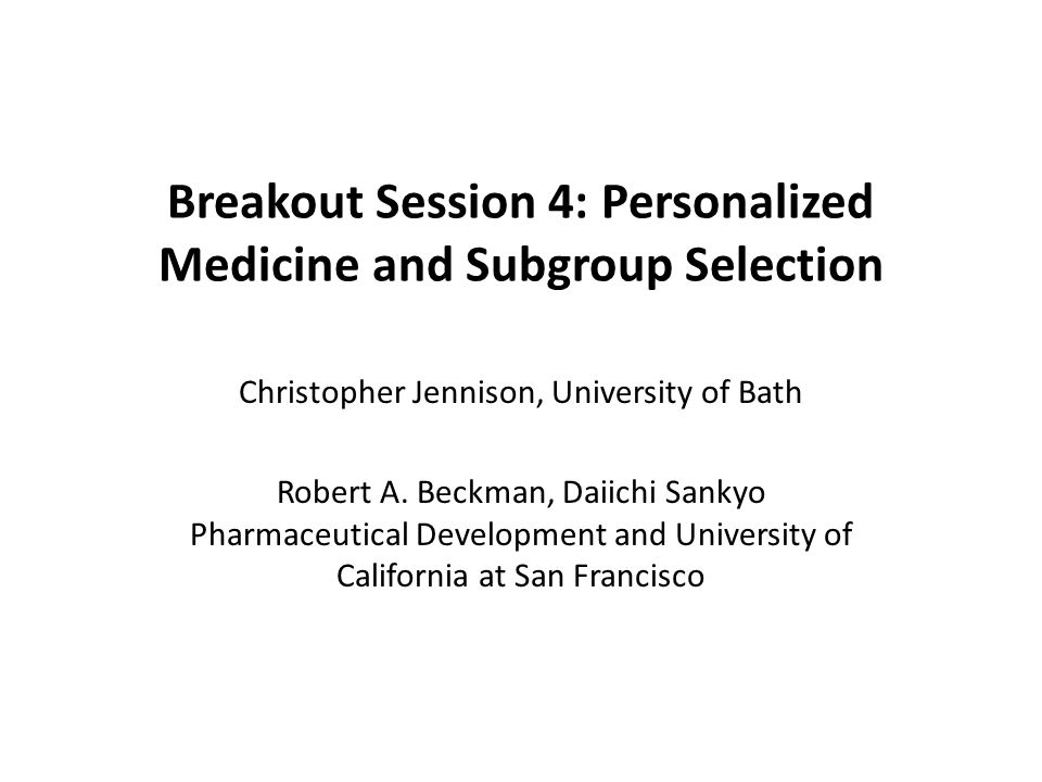 Breakout Session 4: Personalized Medicine and Subgroup Selection Christopher Jennison, University of Bath Robert A.