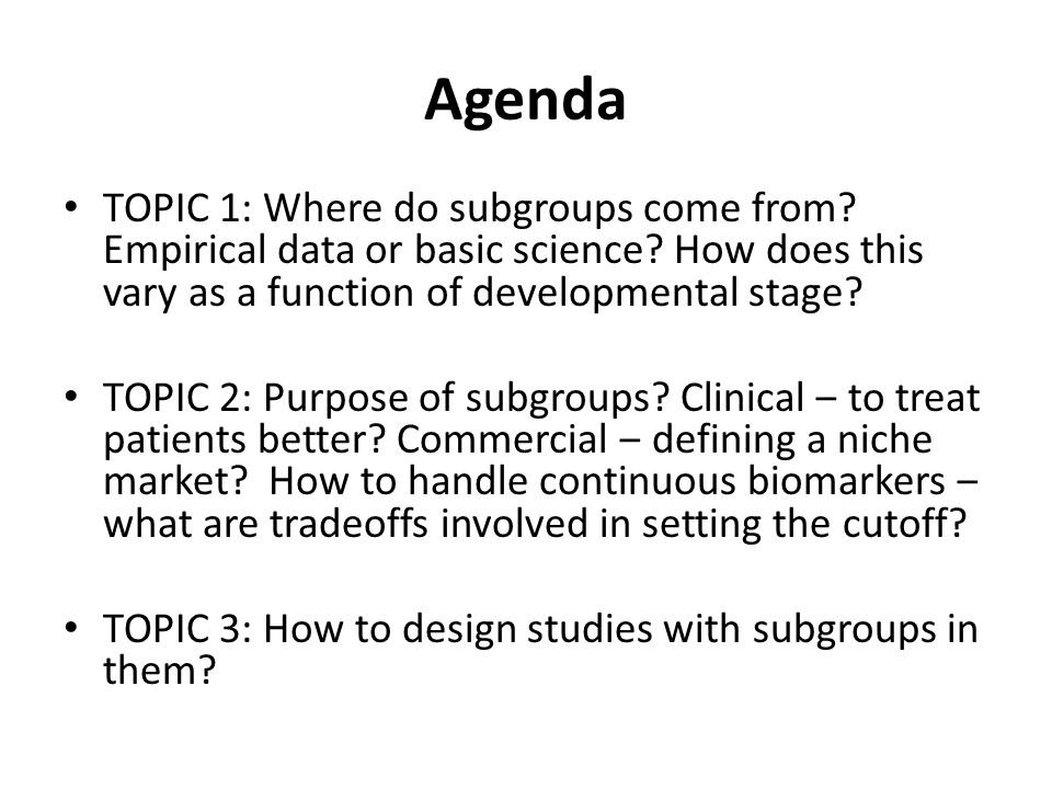 Agenda TOPIC 1: Where do subgroups come from. Empirical data or basic science.
