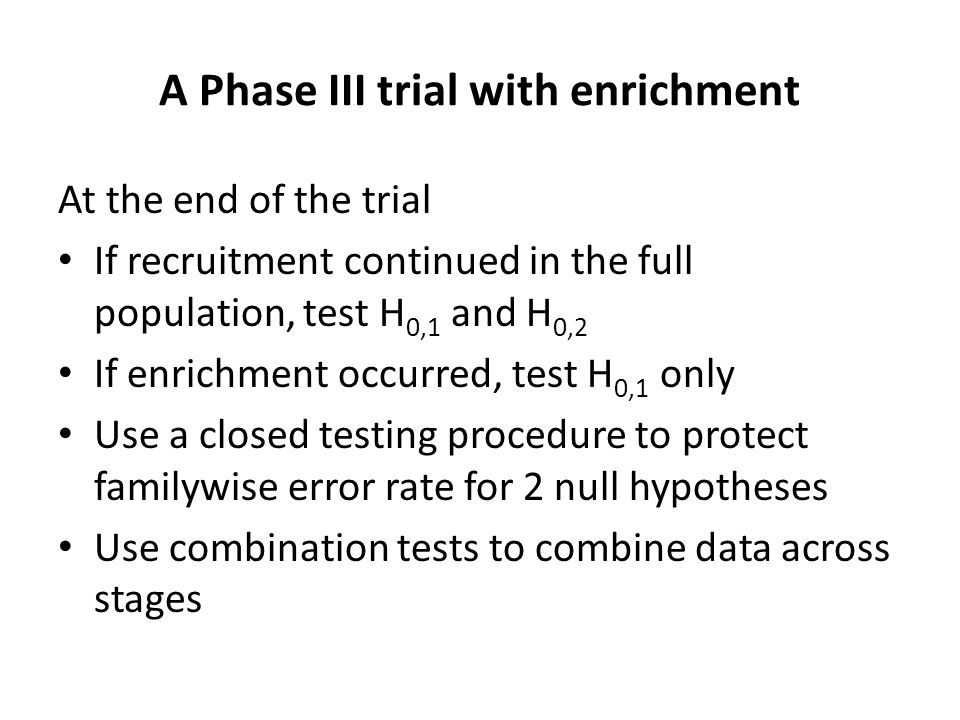 A Phase III trial with enrichment At the end of the trial If recruitment continued in the full population, test H 0,1 and H 0,2 If enrichment occurred, test H 0,1 only Use a closed testing procedure to protect familywise error rate for 2 null hypotheses Use combination tests to combine data across stages