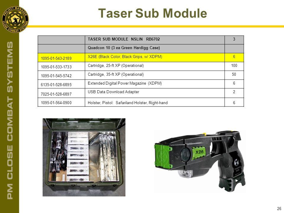 26 Taser Sub Module TASER SUB MODULE NSLIN RB67023 Quadcon 10 (3 ea Green Hardigg Case) 1095-01-543-2189 X26E (Black Color, Black Grips, w/ XDPM)6 109