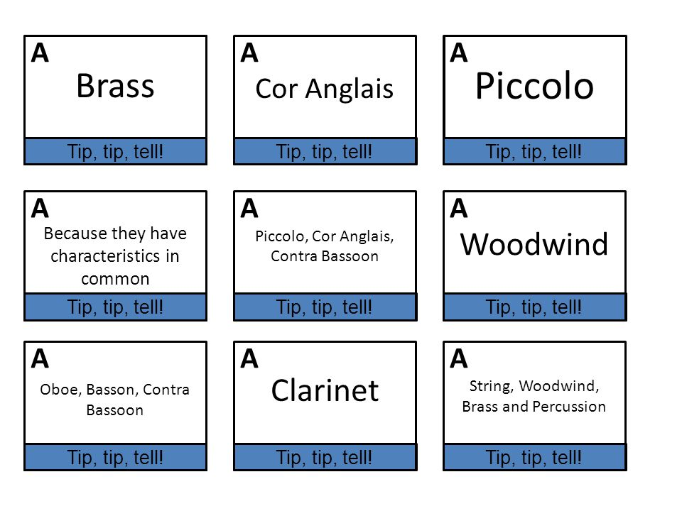 Oboe, Cor Anglais, Bassoon, Contra Bassoon Cor Anglais String, Woodwind, Brass, Percussion Because they have characteristics in common Piccolo, Cor Anglais, Contra Bassoon Woodwind Oboe, Basson, Contra Bassoon Clarinet String, Woodwind, Brass and Percussion Brass Piccolo AAA AAA AAA Remember:- Tip, tip, tell Tip, tip, tell!