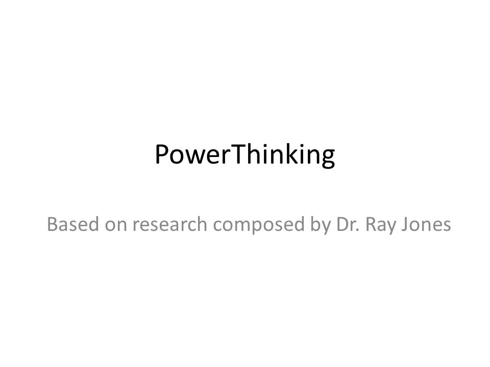 PowerThinking Based on research composed by Dr. Ray Jones
